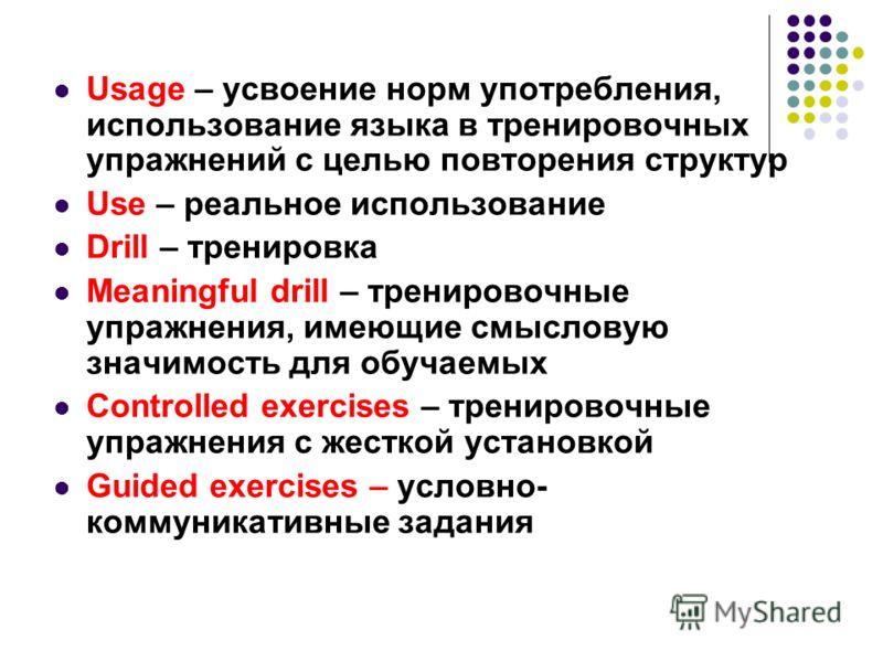 Usage – усвоение норм употребления, использование языка в тренировочных упражнений с целью повторения структур Use – реальное использование Drill – тренировка Meaningful drill – тренировочные упражнения, имеющие смысловую значимость для обучаемых Con