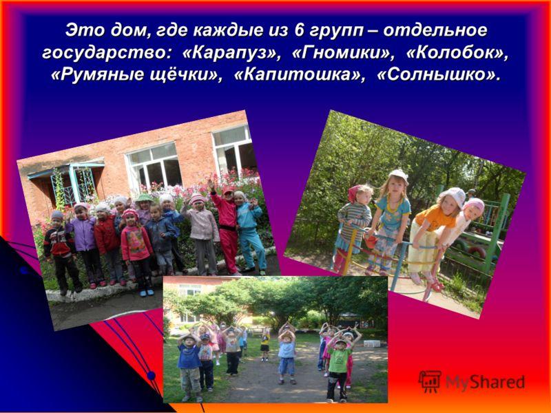 Это дом, где каждые из 6 групп – отдельное государство: «Карапуз», «Гномики», «Колобок», «Румяные щёчки», «Капитошка», «Солнышко».