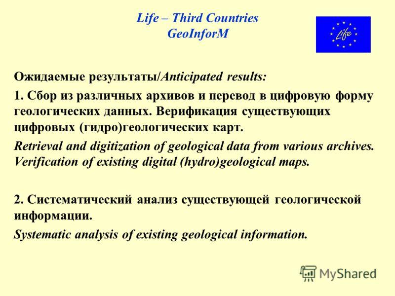 Life – Third Countries GeoInforM Ожидаемые результаты/Anticipated results: 1. Сбор из различных архивов и перевод в цифровую форму геологических данных. Верификация существующих цифровых (гидро)геологических карт. Retrieval and digitization of geolog