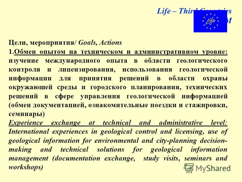 Life – Third Countries GeoInforM Цели, мероприятия/ Goals, Actions 1.Обмен опытом на техническом и административном уровне: изучение международного опыта в области геологического контроля и лицензирования, использования геологической информации для п