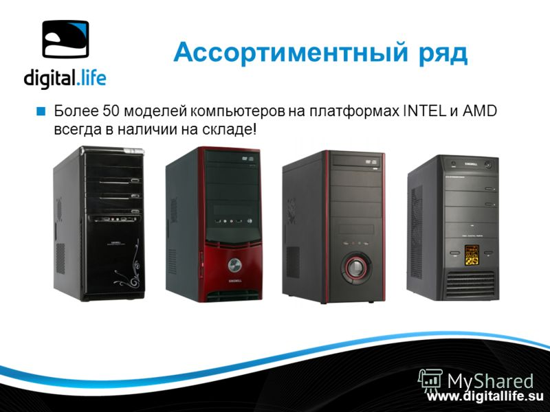 Ассортиментный ряд Более 50 моделей компьютеров на платформах INTEL и AMD всегда в наличии на складе! www.digitallife.su