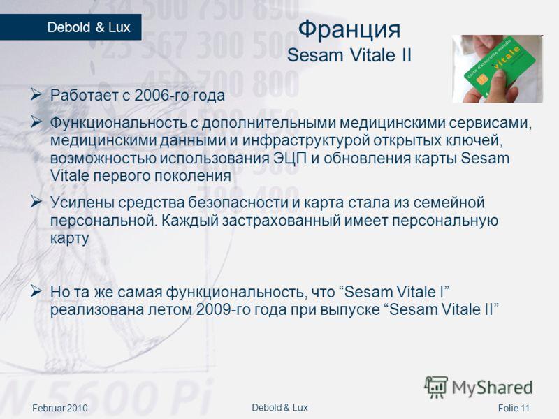 Februar 2010Folie 11 Debold & Lux Франция Sesam Vitale II Работает с 2006-го года Функциональность с дополнительными медицинскими сервисами, медицинскими данными и инфраструктурой открытых ключей, возможностью использования ЭЦП и обновления карты Ses