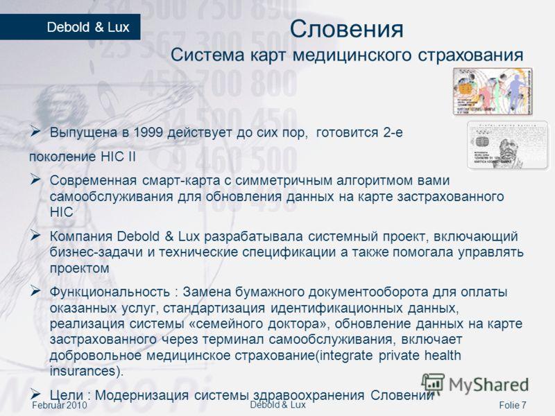 Februar 2010Folie 7 Debold & Lux Словения Система карт медицинского страхования Выпущена в 1999 действует до сих пор, готовится 2-е поколение HIC II Современная смарт-карта с симметричным алгоритмом вами самообслуживания для обновления данных на карт