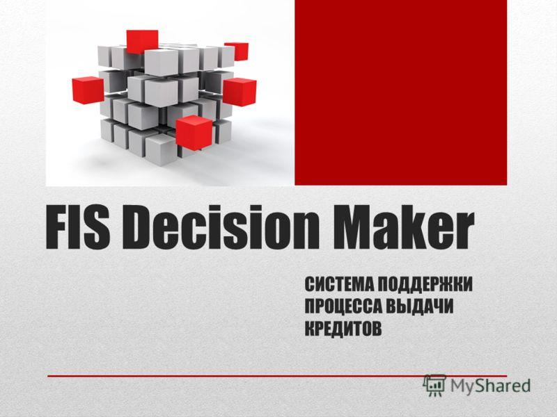 СИСТЕМА ПОДДЕРЖКИ ПРОЦЕССА ВЫДАЧИ КРЕДИТОВ FIS Decision Maker