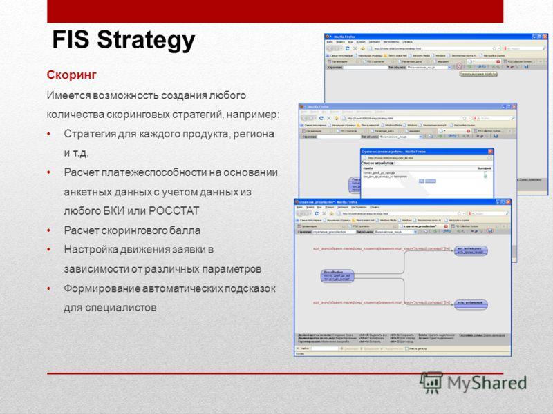 Скоринг Имеется возможность создания любого количества скоринговых стратегий, например: Стратегия для каждого продукта, региона и т.д. Расчет платежеспособности на основании анкетных данных с учетом данных из любого БКИ или РОССТАТ Расчет скоринговог