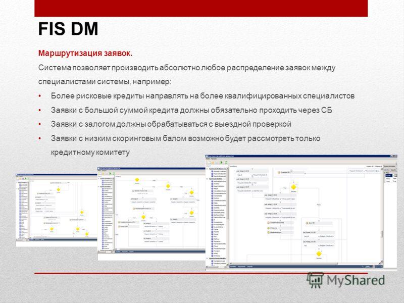 FIS DM Маршрутизация заявок. Система позволяет производить абсолютно любое распределение заявок между специалистами системы, например: Более рисковые кредиты направлять на более квалифицированных специалистов Заявки с большой суммой кредита должны об
