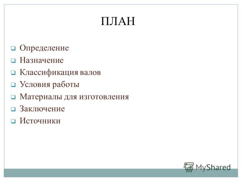 Определение Назначение Классификация валов Условия работы Материалы для изготовления Заключение Источники ПЛАН