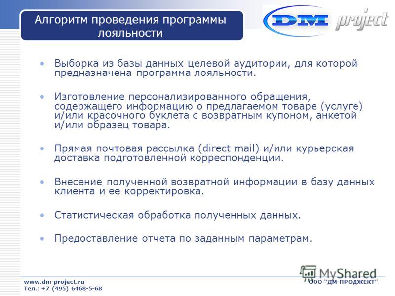 www.dm-project.ru Тел.: +7 (495) 6468-5-68 ООО ДМ-ПРОДЖЕКТ Алгоритм проведения программы лояльности Выборка из базы данных целевой аудитории, для которой предназначена программа лояльности. Изготовление персонализированного обращения, содержащего инф