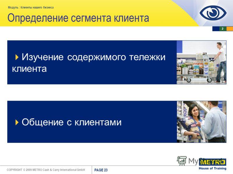 COPYRIGHT © 2009 METRO Cash & Carry International GmbH Модуль : Клиенты нашего бизнеса PAGE 23 Определение сегмента клиента Изучение содержимого тележки клиента Общение с клиентами 2