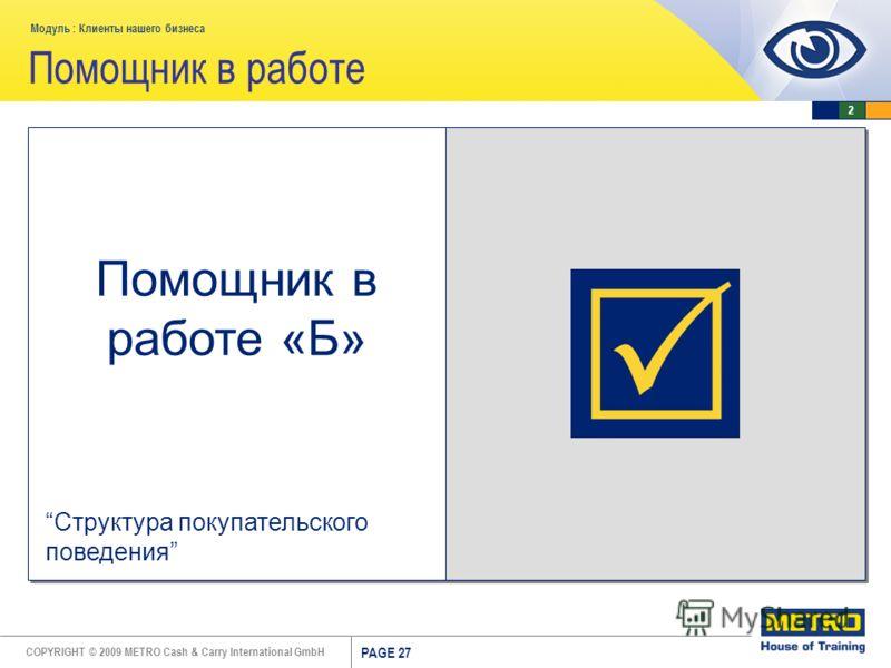 COPYRIGHT © 2009 METRO Cash & Carry International GmbH Модуль : Клиенты нашего бизнеса PAGE 27 Помощник в работе Помощник в работе «Б» Структура покупательского поведения 2