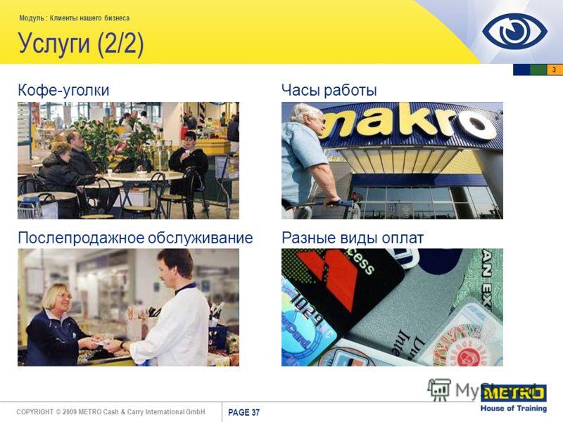 COPYRIGHT © 2009 METRO Cash & Carry International GmbH Модуль : Клиенты нашего бизнеса PAGE 37 Услуги (2/2) Кофе-уголки Послепродажное обслуживание Часы работы Разные виды оплат 3