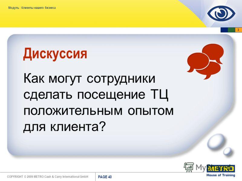 COPYRIGHT © 2009 METRO Cash & Carry International GmbH Модуль : Клиенты нашего бизнеса PAGE 40 Дискуссия Как могут сотрудники сделать посещение ТЦ положительным опытом для клиента? 3