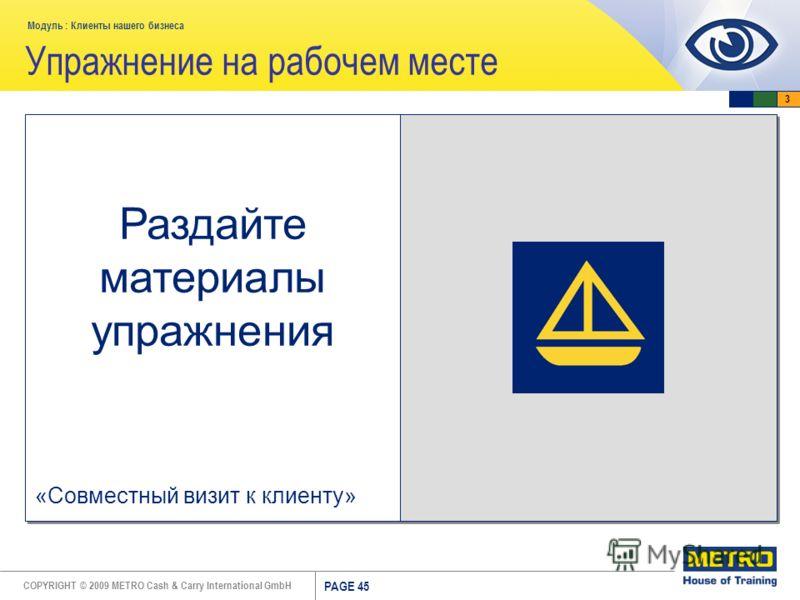 COPYRIGHT © 2009 METRO Cash & Carry International GmbH Модуль : Клиенты нашего бизнеса PAGE 45 Упражнение на рабочем месте Раздайте материалы упражнения «Совместный визит к клиенту» 3