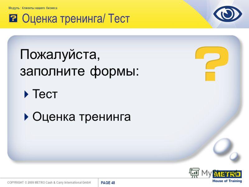 COPYRIGHT © 2009 METRO Cash & Carry International GmbH Модуль : Клиенты нашего бизнеса PAGE 48 Оценка тренинга/ Тест Пожалуйста, заполните формы: Тест Оценка тренинга