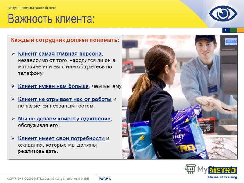 COPYRIGHT © 2009 METRO Cash & Carry International GmbH Модуль : Клиенты нашего бизнеса PAGE 6 Каждый сотрудник должен понимать: Клиент самая главная персона, независимо от того, находится ли он в магазине или вы с ним общаетесь по телефону. Клиент ну