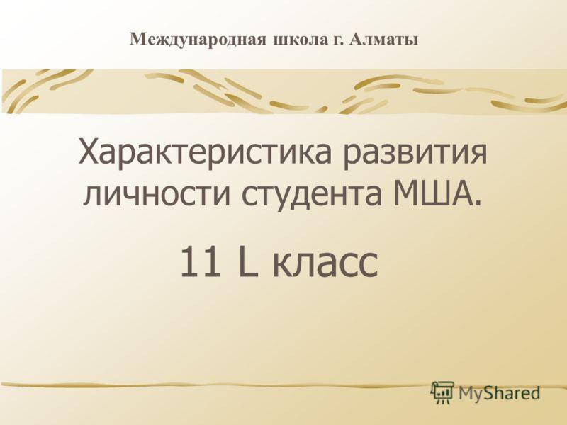 Характеристика развития личности студента МША. 11 L класс Международная школа г. Алматы