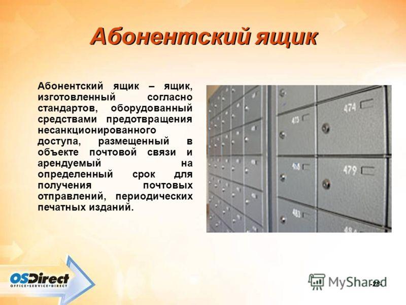 -28- Абонентский ящик Абонентский ящик – ящик, изготовленный согласно стандартов, оборудованный средствами предотвращения несанкционированного доступа, размещенный в объекте почтовой связи и арендуемый на определенный срок для получения почтовых отпр