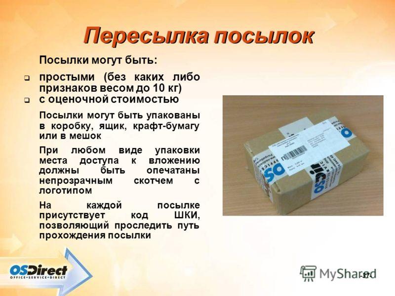 -37- Пересылка посылок Посылки могут быть: простыми (без каких либо признаков весом до 10 кг) с оценочной стоимостью Посылки могут быть упакованы в коробку, ящик, крафт-бумагу или в мешок При любом виде упаковки места доступа к вложению должны быть о
