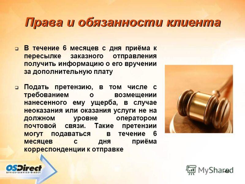 -44- Права и обязанности клиента В течение 6 месяцев с дня приёма к пересылке заказного отправления получить информацию о его вручении за дополнительную плату Подать претензию, в том числе с требованием о возмещении нанесенного ему ущерба, в случае н