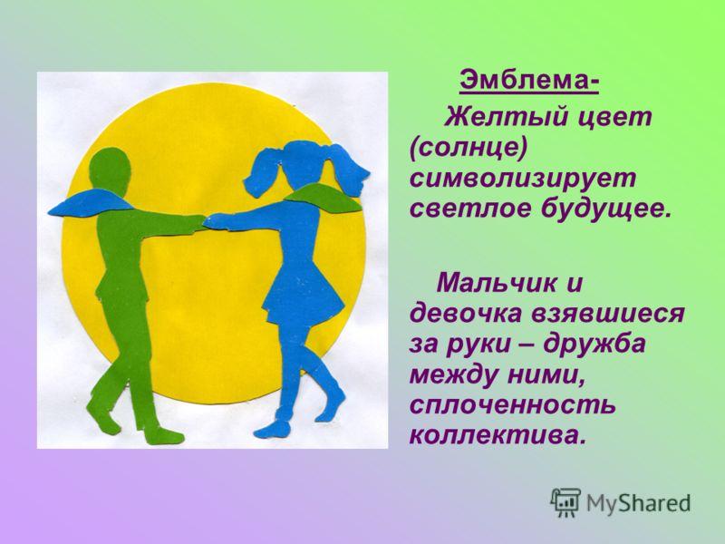 Эмблема- Желтый цвет (солнце) символизирует светлое будущее. Мальчик и девочка взявшиеся за руки – дружба между ними, сплоченность коллектива.