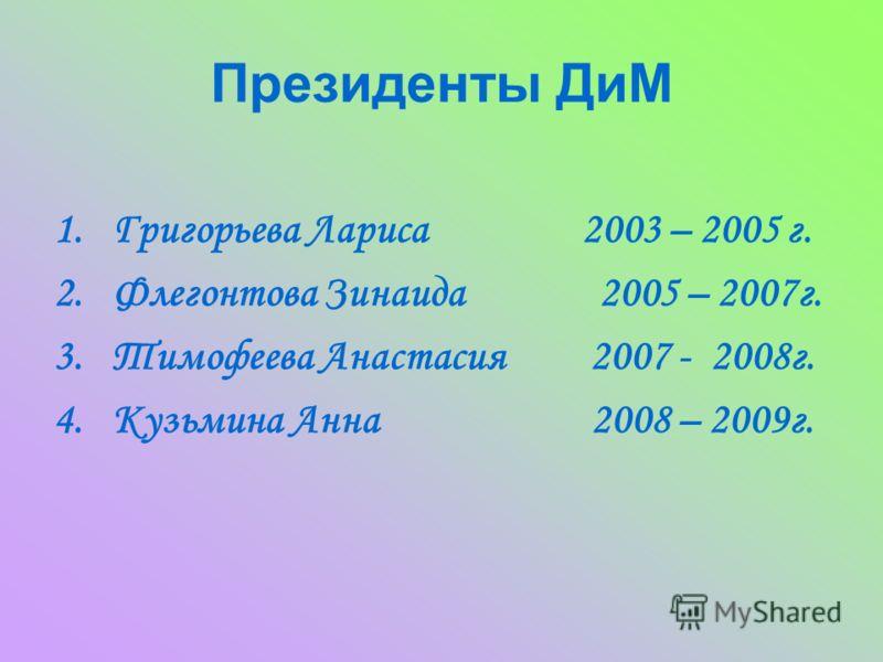 Президенты ДиМ 1.Григорьева Лариса 2003 – 2005 г. 2.Флегонтова Зинаида 2005 – 2007г. 3.Тимофеева Анастасия 2007 - 2008г. 4.Кузьмина Анна 2008 – 2009г.