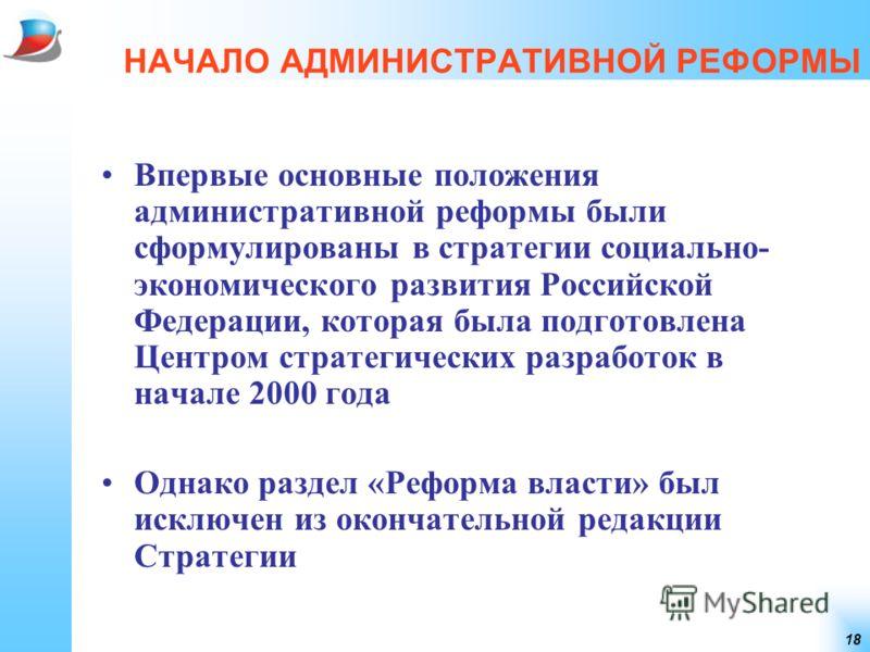 18 НАЧАЛО АДМИНИСТРАТИВНОЙ РЕФОРМЫ Впервые основные положения административной реформы были сформулированы в стратегии социально- экономического развития Российской Федерации, которая была подготовлена Центром стратегических разработок в начале 2000