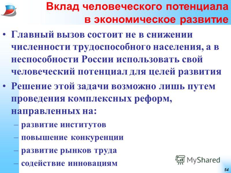 54 Вклад человеческого потенциала в экономическое развитие Главный вызов состоит не в снижении численности трудоспособного населения, а в неспособности России использовать свой человеческий потенциал для целей развития Решение этой задачи возможно ли