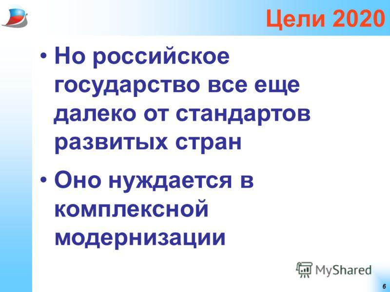 6 Цели 2020 Но российское государство все еще далеко от стандартов развитых стран Оно нуждается в комплексной модернизации