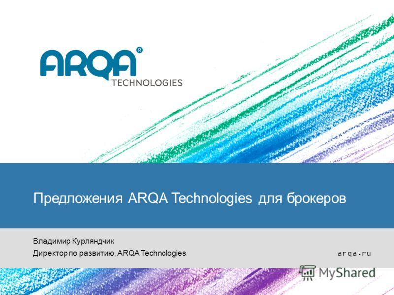 Предложения ARQA Technologies для брокеров Владимир Курляндчик Директор по развитию, ARQA Technologies arqa.ru