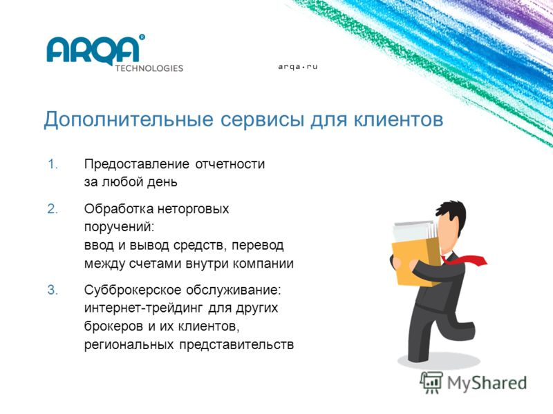 arqa.ru Дополнительные сервисы для клиентов 1.Предоставление отчетности за любой день 2.Обработка неторговых поручений: ввод и вывод средств, перевод между счетами внутри компании 3.Субброкерское обслуживание: интернет-трейдинг для других брокеров и