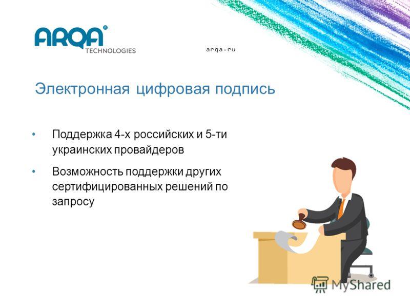 arqa.ru Электронная цифровая подпись Поддержка 4-х российских и 5-ти украинских провайдеров Возможность поддержки других сертифицированных решений по запросу