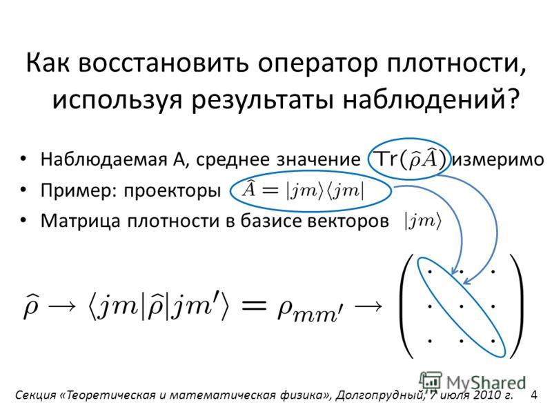 Как восстановить оператор плотности, используя результаты наблюдений? Наблюдаемая А, среднее значение - измеримо Пример: проекторы Матрица плотности в базисе векторов Секция «Теоретическая и математическая физика», Долгопрудный, 7 июля 2010 г.4
