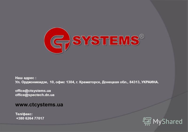 Наш адрес : Ул. Орджоникидзе, 10, офис 1304, г. Краматорск, Донецкая обл., 84313, УКРАИНА. office@ctsystems.ua office@spectech.dn.ua www.ctcystems.ua Тел/факс: +380 6264 77017