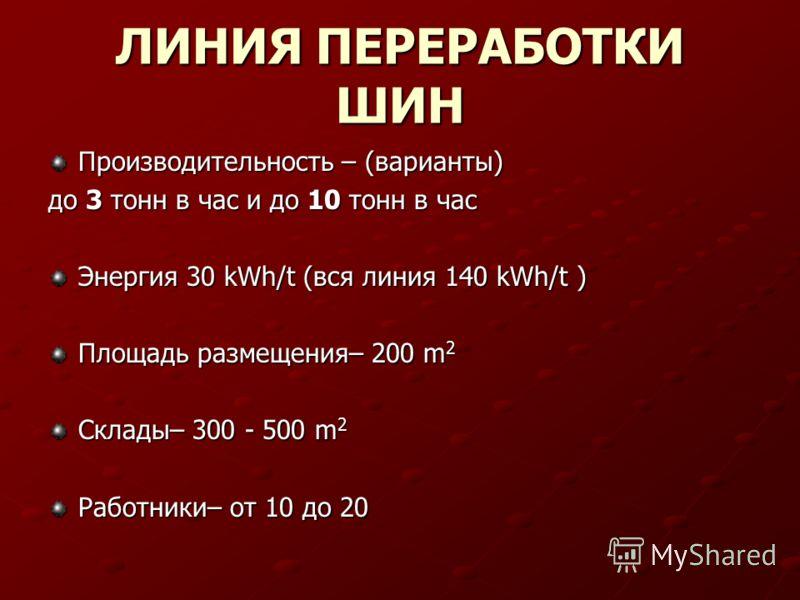 ЛИНИЯ ПЕРЕРАБОТКИ ШИН Производительность – (варианты) до 3 тонн в час и до 10 тонн в час Энергия 30 kWh/t (вся линия 140 kWh/t ) Площадь размещения– 200 m 2 Склады– 300 - 500 m 2 Работники– от 10 до 20