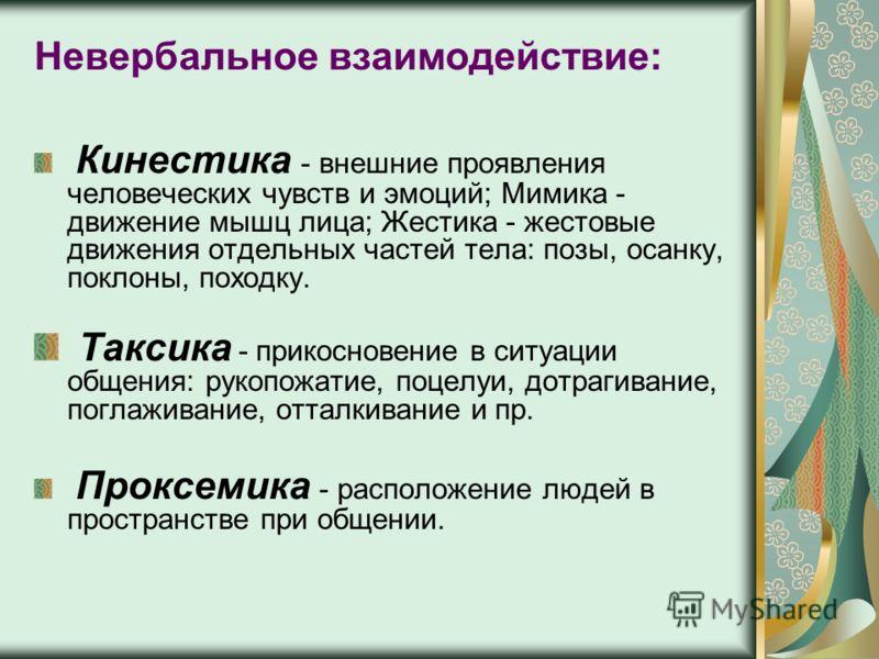 Невербальное взаимодействие: Кинестика - внешние проявления человеческих чувств и эмоций; Мимика - движение мышц лица; Жестика - жестовые движения отд