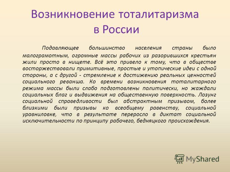 Возникновение тоталитаризма в России Подавляющее большинство населения страны было малограмотным, огромные массы рабочих из разорившихся крестьян жили просто в нищете. Всё это привело к тому, что в обществе восторжествовали примитивные, простые и уто