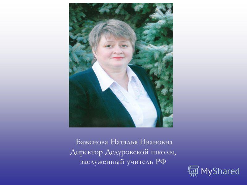 Баженова Наталья Ивановна Директор Дедуровской школы, заслуженный учитель РФ