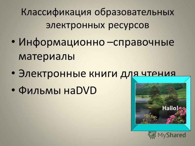 Классификация образовательных электронных ресурсов Информационно –справочные материалы Электронные книги для чтения Фильмы наDVD Hallo!