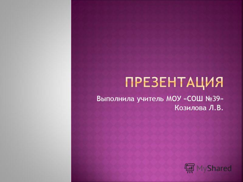 Выполнила учитель МОУ «СОШ 39» Козилова Л.В.