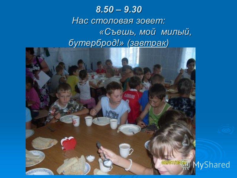 8.50 – 9.30 Нас столовая зовет: «Съешь, мой милый, бутерброд!» (завтрак)