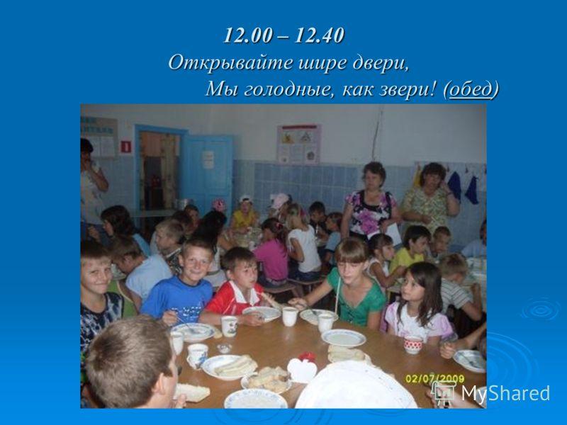 12.00 – 12.40 Открывайте шире двери, Мы голодные, как звери! (обед)