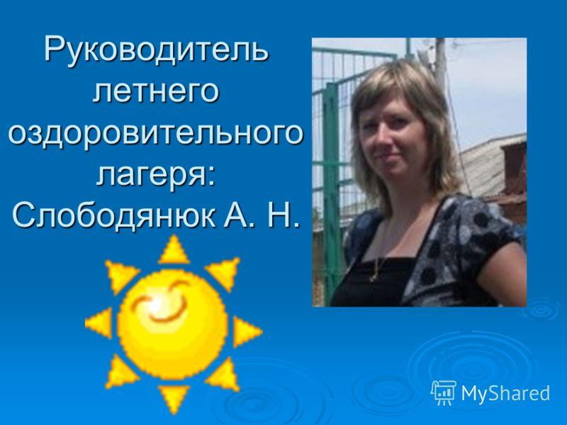 Руководитель летнего оздоровительного лагеря: Слободянюк А. Н.