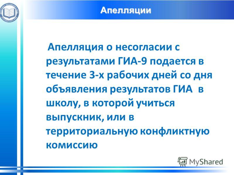 Апелляции Апелляция о несогласии с результатами ГИА-9 подается в течение 3-х рабочих дней со дня объявления результатов ГИА в школу, в которой учиться выпускник, или в территориальную конфликтную комиссию