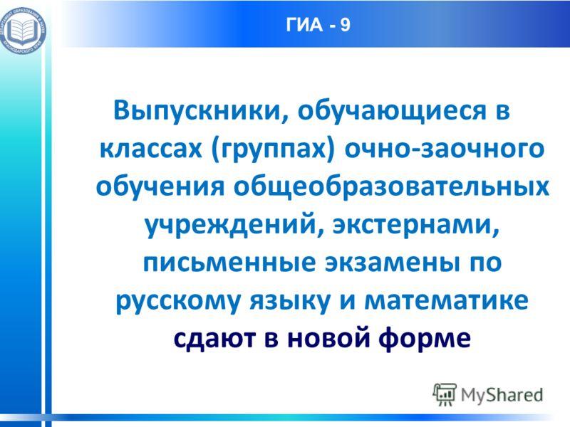 ГИА - 9 Выпускники, обучающиеся в классах (группах) очно-заочного обучения общеобразовательных учреждений, экстернами, письменные экзамены по русскому языку и математике сдают в новой форме