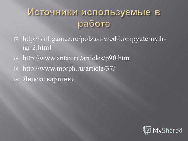 http://skillgamez.ru/polza-i-vred-kompyuternyih- igr-2.html http://www.antax.ru/articles/p90.htm http://www.morph.ru/article/37/ Яндекс картинки