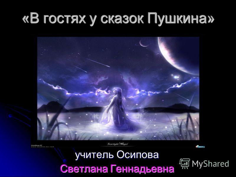 «В гостях у сказок Пушкина» учитель Осипова Светлана Геннадьевна