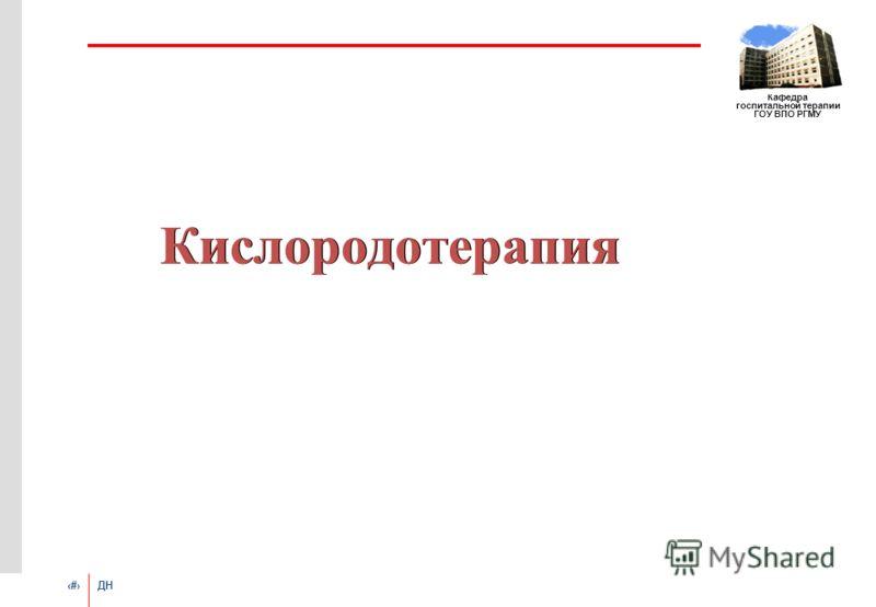 # ДН Кафедра госпитальной терапии ГОУ ВПО РГМУ Кислородотерапия