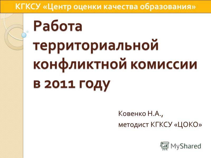 Работа территориальной конфликтной комиссии в 2011 году Ковенко Н. А., методист КГКСУ « ЦОКО » КГКСУ « Центр оценки качества образования »