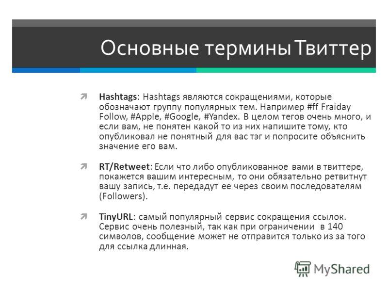 Основные термины Твиттер Hashtags: Hashtags являются сокращениями, которые обозначают группу популярных тем. Например #ff Fraiday Follow, #Apple, #Google, #Yandex. В целом тегов очень много, и если вам, не понятен какой то из них напишите тому, кто о