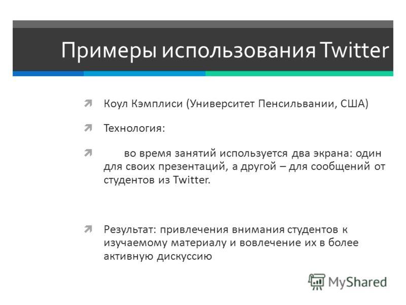 Примеры использования Twitter Коул Кэмплиси (Университет Пенсильвании, США) Технология: во время занятий используется два экрана: один для своих презентаций, а другой – для сообщений от студентов из Twitter. Результат: привлечения внимания студентов